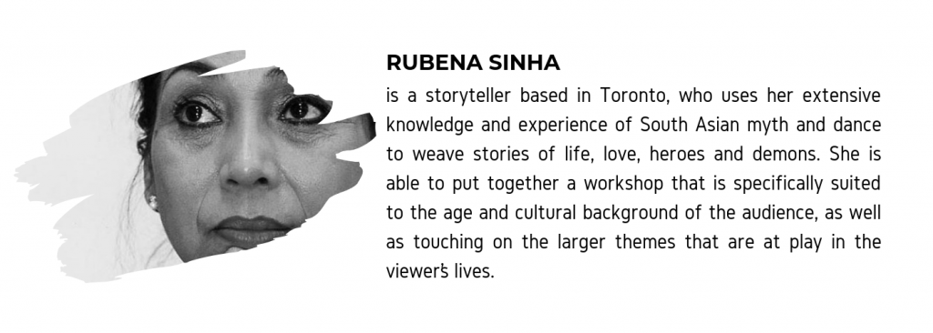 "A photo of Rubena Sinha along with text that reads ""Rubena Sinha is a storyteller based in Toronto, who uses her extensive knowledge and experience of South Asian myth and dance to weave stories of life, love, heroes, and demons. She is able to put together a workshop that is specifically suited to the age and cultural background of the audience, as well as touching on the larger themes that are at play in the viewer's lives."""