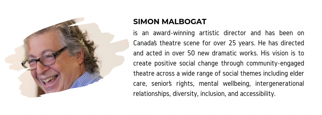 "A photo of Simon Malbogat along with text that reads ""Simon Malbogat is an award-winning artistic director and has been on Canada's theatre scene for over 25 years. He has directed and acted in over 50 new dramatic works. His vision is to create positive social change through community-engaged theatre across a wide range of social themes including elder care, senior's rights, mental wellbeing, intergenerational relationships, diversity, inclusion, and accessibility."""