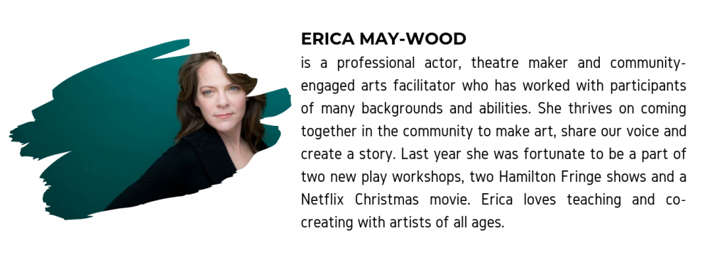 "A photo of Erica May-Wood along with text that reads ""Erica May-Wood is a professional actor, theatre maker and community-engaged arts facilitator who has worked with participants of many backgrounds and abilities. She thrives on coming together in the community to make art, share our voice and create a story. Last year she was fortunate to be a part of two new play workshops, two Hamilton Fringe shows and a Netflix Christmas move. Erica loves teaching and co-creating with artists of all ages."""